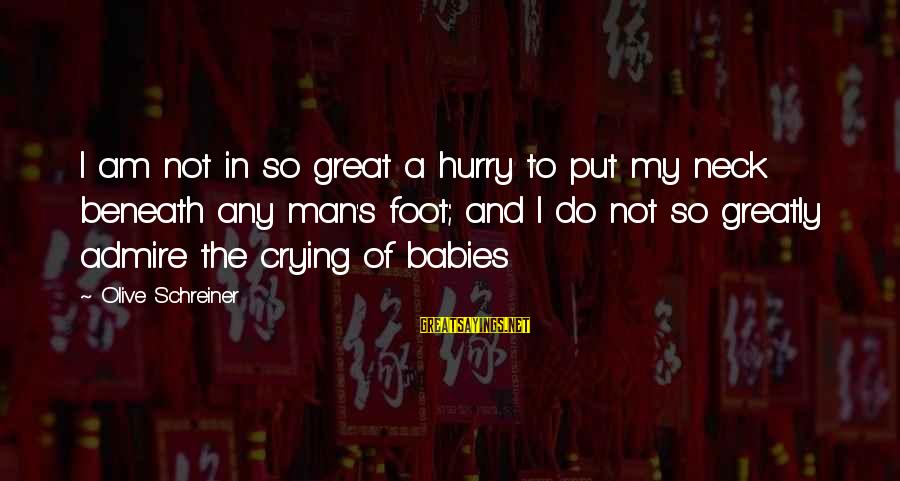 Babies Crying Sayings By Olive Schreiner: I am not in so great a hurry to put my neck beneath any man's