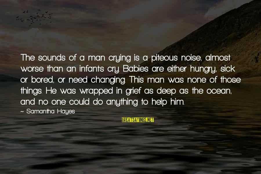 Babies Crying Sayings By Samantha Hayes: The sounds of a man crying is a piteous noise, almost worse than an infant's