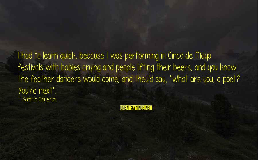 Babies Crying Sayings By Sandra Cisneros: I had to learn quick, because I was performing in Cinco de Mayo festivals with