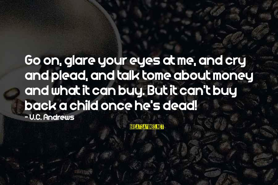 Babies Crying Sayings By V.C. Andrews: Go on, glare your eyes at me, and cry and plead, and talk tome about
