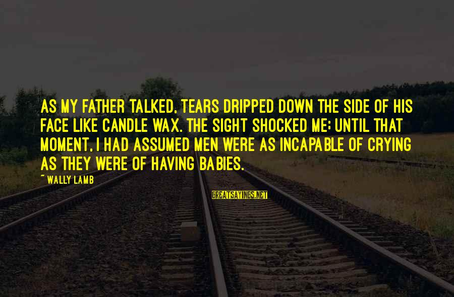 Babies Crying Sayings By Wally Lamb: As my father talked, tears dripped down the side of his face like candle wax.