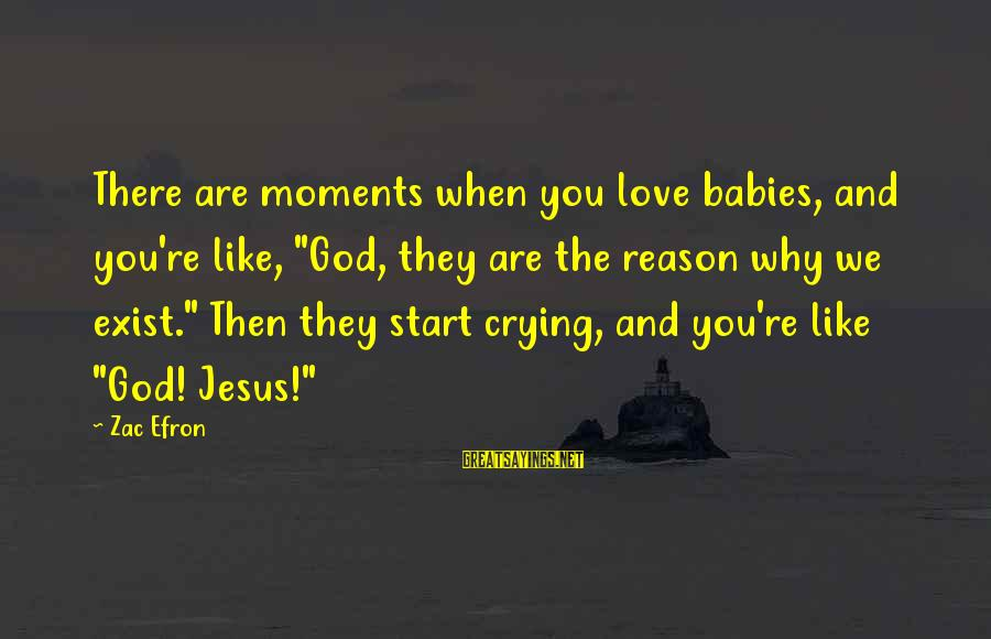 """Babies Crying Sayings By Zac Efron: There are moments when you love babies, and you're like, """"God, they are the reason"""