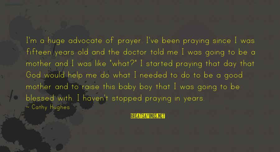 Baby Boy From Mother Sayings By Cathy Hughes: I'm a huge advocate of prayer. I've been praying since I was fifteen years old