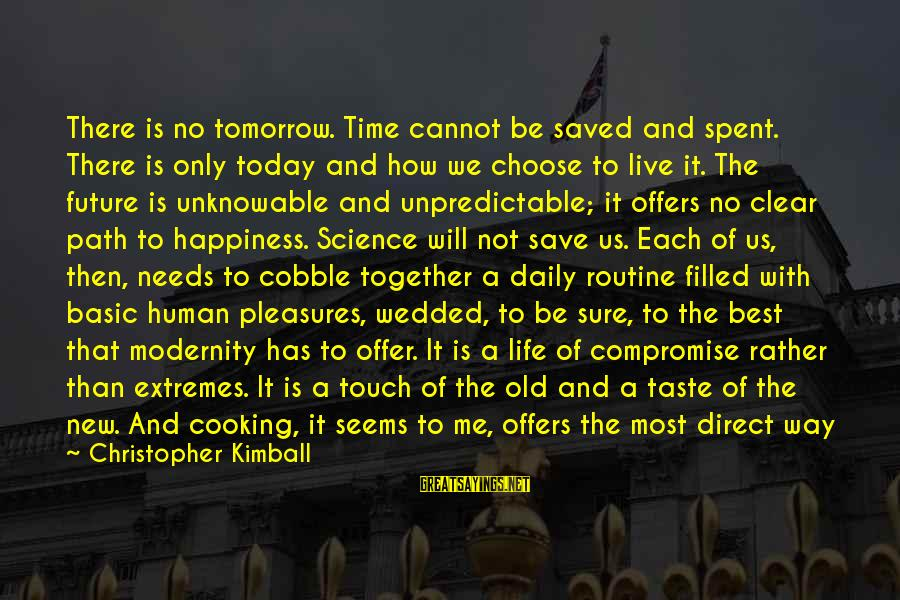 Back To Routine Sayings By Christopher Kimball: There is no tomorrow. Time cannot be saved and spent. There is only today and