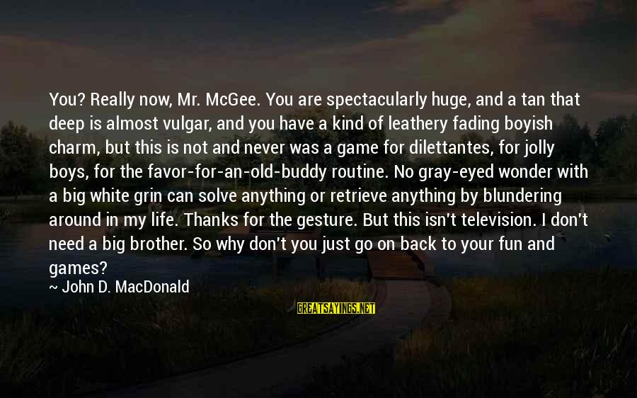 Back To Routine Sayings By John D. MacDonald: You? Really now, Mr. McGee. You are spectacularly huge, and a tan that deep is