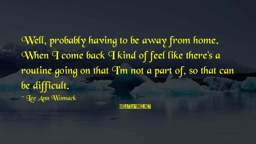 Back To Routine Sayings By Lee Ann Womack: Well, probably having to be away from home. When I come back I kind of