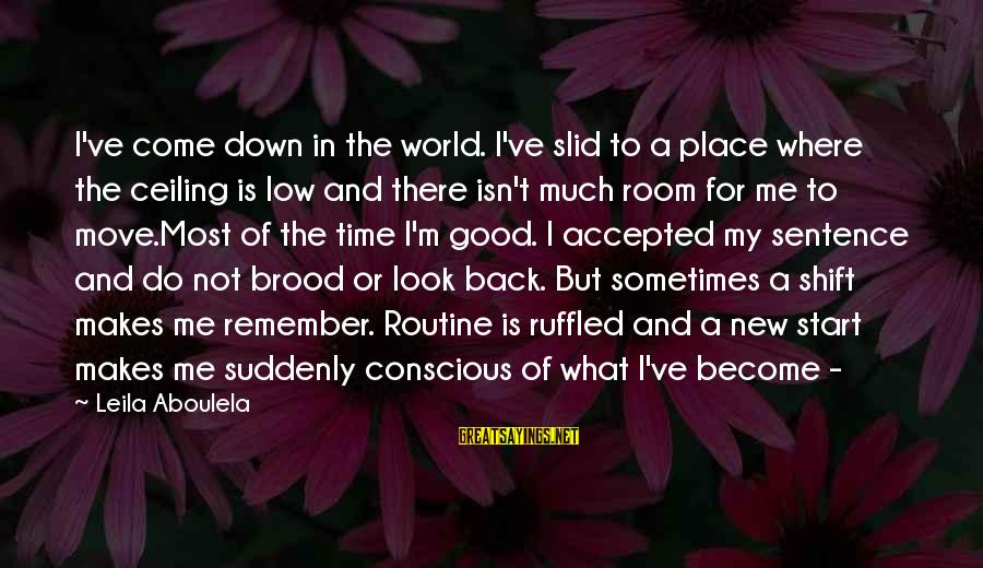 Back To Routine Sayings By Leila Aboulela: I've come down in the world. I've slid to a place where the ceiling is