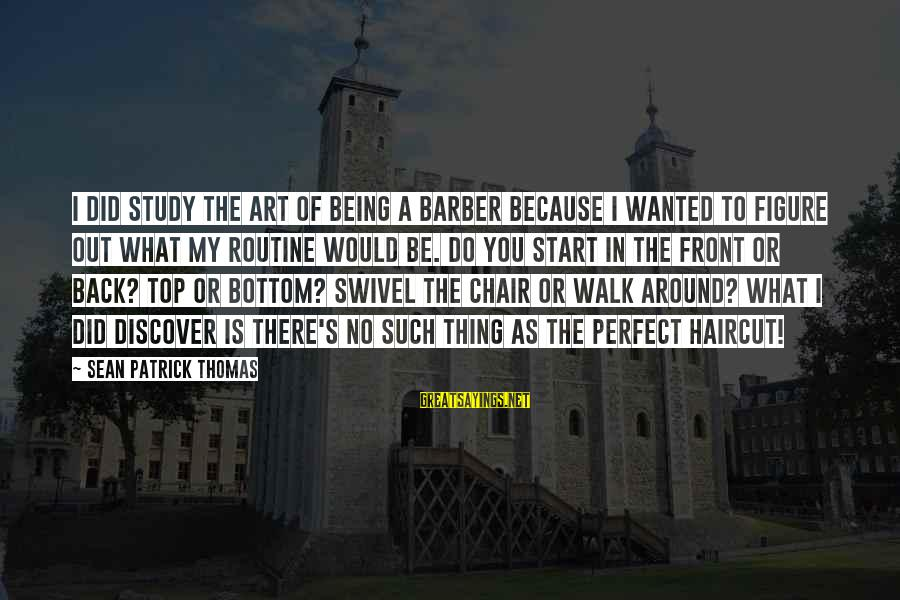 Back To Routine Sayings By Sean Patrick Thomas: I did study the art of being a barber because I wanted to figure out