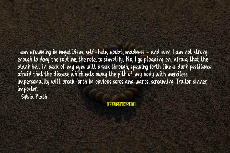Back To Routine Sayings By Sylvia Plath: I am drowning in negativism, self-hate, doubt, madness - and even I am not strong