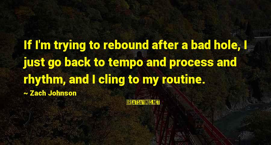 Back To Routine Sayings By Zach Johnson: If I'm trying to rebound after a bad hole, I just go back to tempo