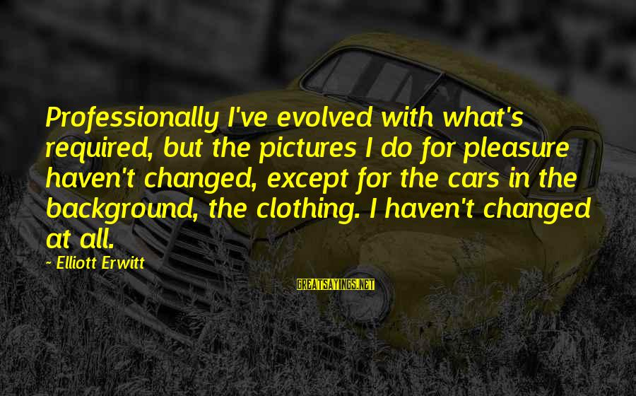 Background Pictures With Sayings By Elliott Erwitt: Professionally I've evolved with what's required, but the pictures I do for pleasure haven't changed,
