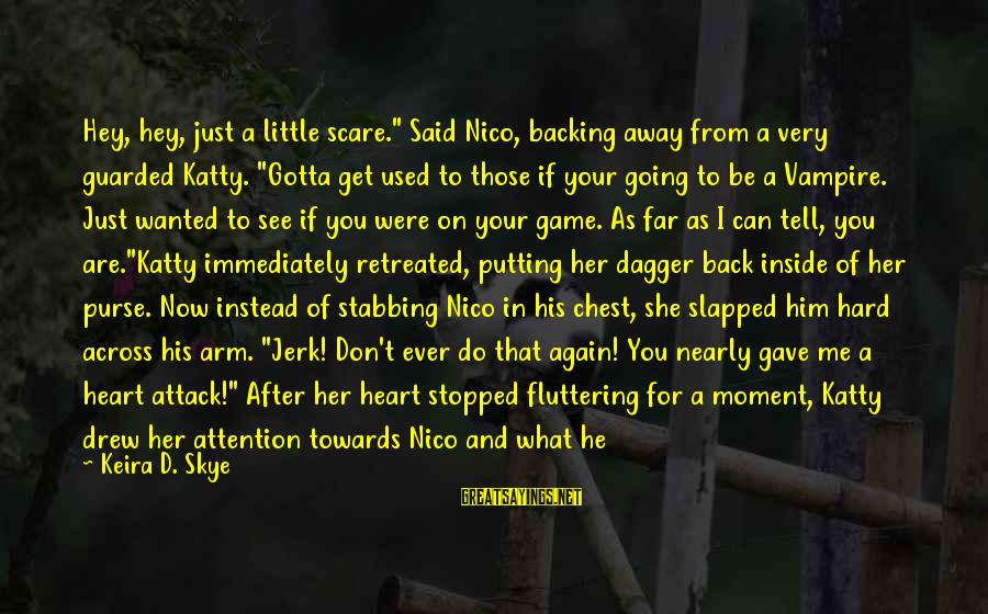 "Backing Stabbing Sayings By Keira D. Skye: Hey, hey, just a little scare."" Said Nico, backing away from a very guarded Katty."