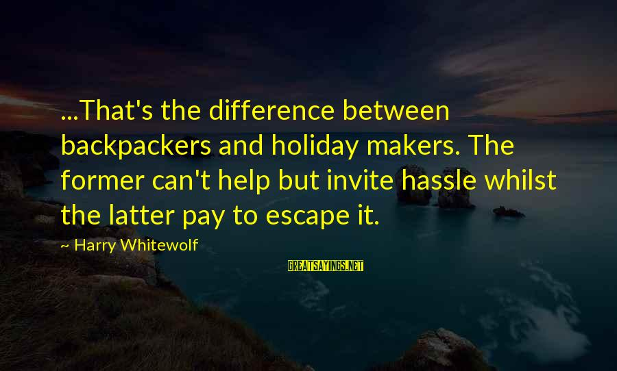 Backpackers Travel Sayings By Harry Whitewolf: ...That's the difference between backpackers and holiday makers. The former can't help but invite hassle
