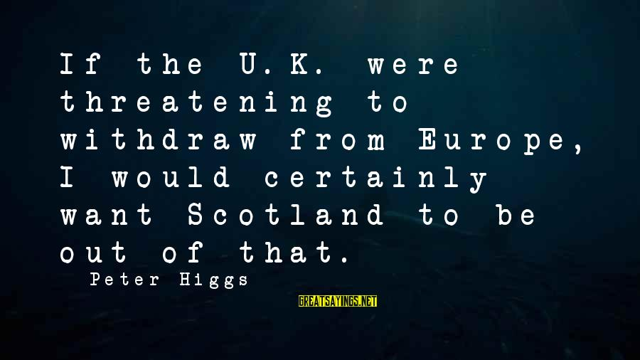 Backpackers Travel Sayings By Peter Higgs: If the U.K. were threatening to withdraw from Europe, I would certainly want Scotland to