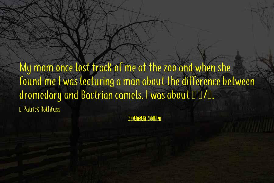 Bactrian Sayings By Patrick Rothfuss: My mom once lost track of me at the zoo and when she found me