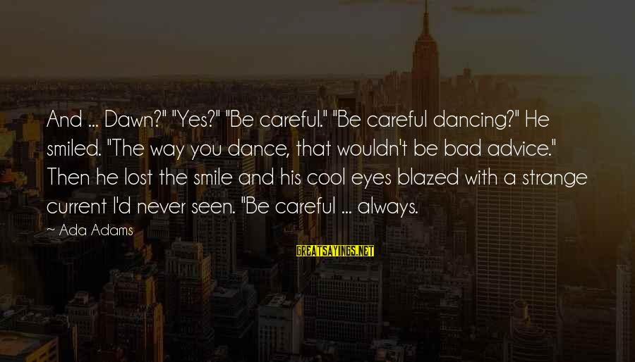 """Bad Advice Sayings By Ada Adams: And ... Dawn?"""" """"Yes?"""" """"Be careful."""" """"Be careful dancing?"""" He smiled. """"The way you dance,"""