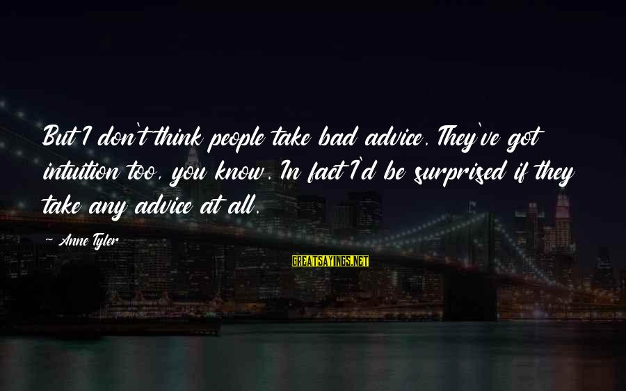 Bad Advice Sayings By Anne Tyler: But I don't think people take bad advice. They've got intuition too, you know. In