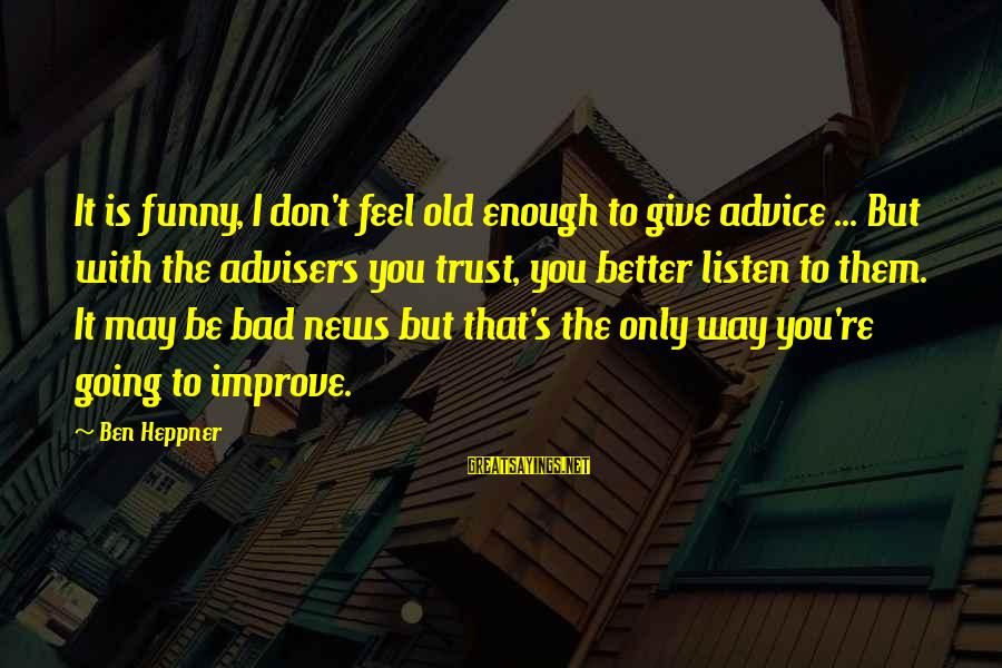 Bad Advice Sayings By Ben Heppner: It is funny, I don't feel old enough to give advice ... But with the
