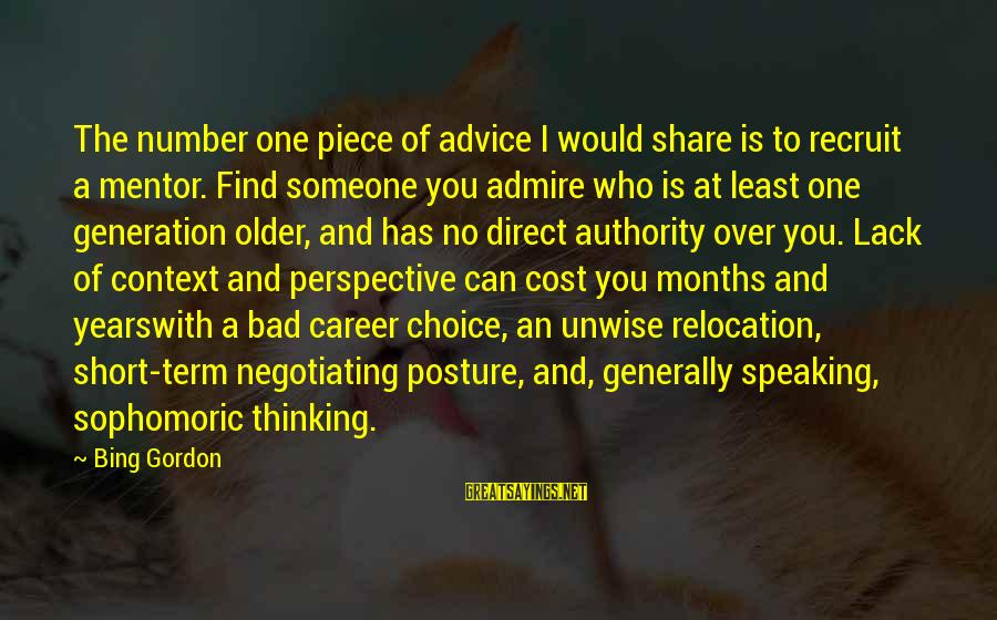 Bad Advice Sayings By Bing Gordon: The number one piece of advice I would share is to recruit a mentor. Find