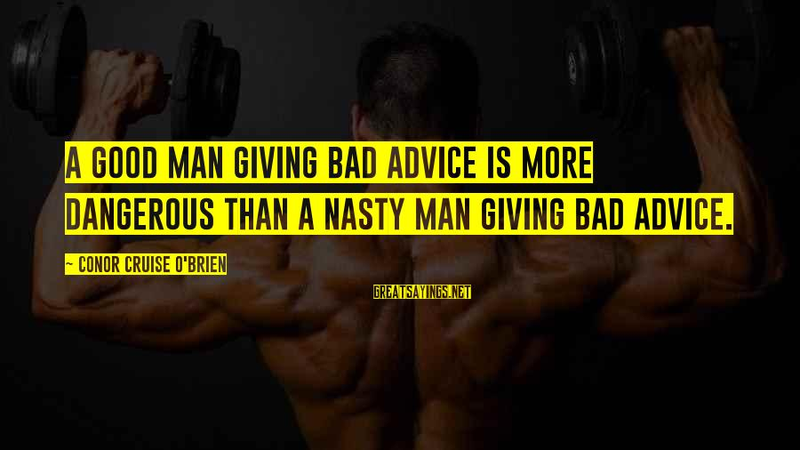 Bad Advice Sayings By Conor Cruise O'Brien: A good man giving bad advice is more dangerous than a nasty man giving bad