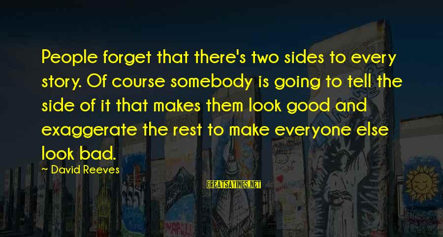 Bad Advice Sayings By David Reeves: People forget that there's two sides to every story. Of course somebody is going to