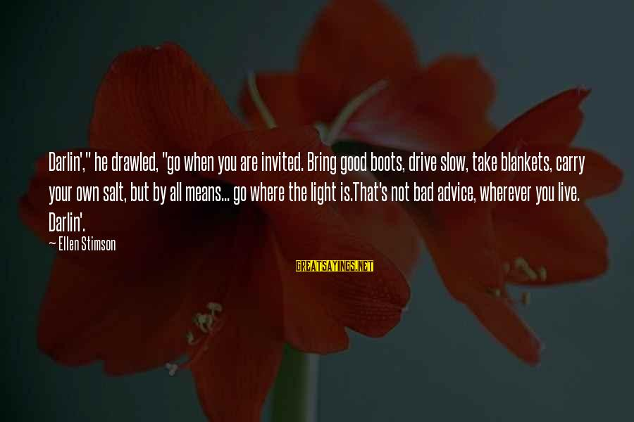 """Bad Advice Sayings By Ellen Stimson: Darlin',"""" he drawled, """"go when you are invited. Bring good boots, drive slow, take blankets,"""