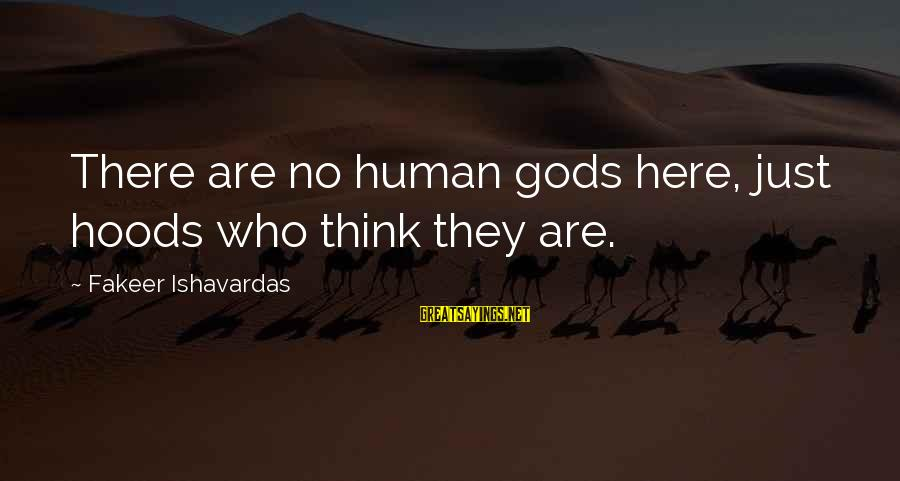 Bad Advice Sayings By Fakeer Ishavardas: There are no human gods here, just hoods who think they are.