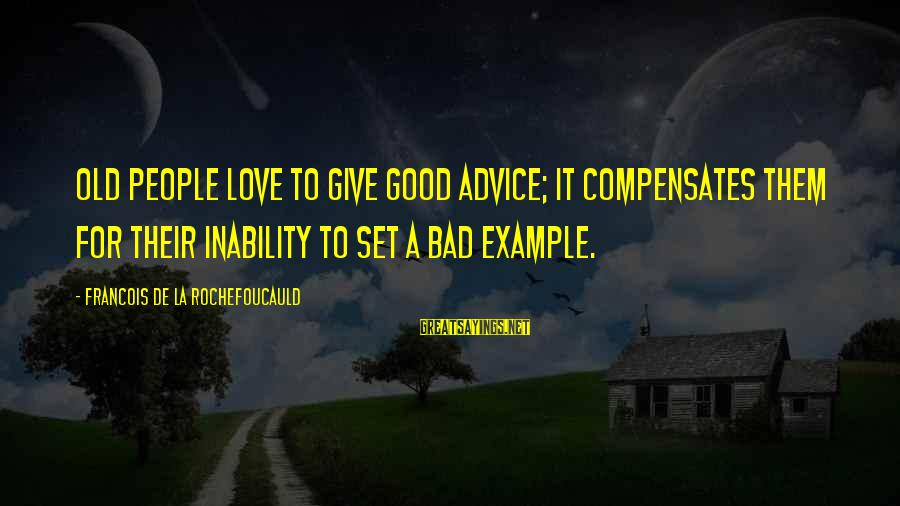 Bad Advice Sayings By Francois De La Rochefoucauld: Old people love to give good advice; it compensates them for their inability to set