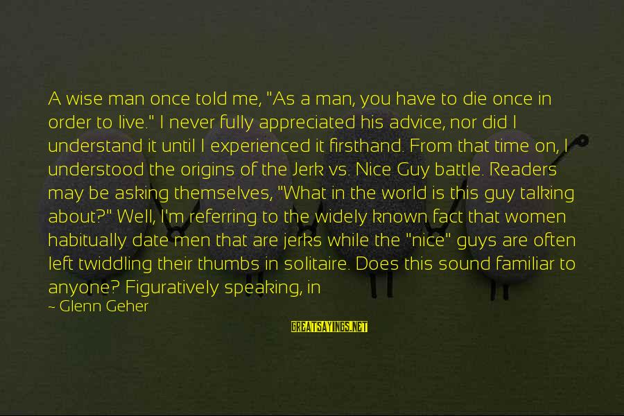 """Bad Advice Sayings By Glenn Geher: A wise man once told me, """"As a man, you have to die once in"""