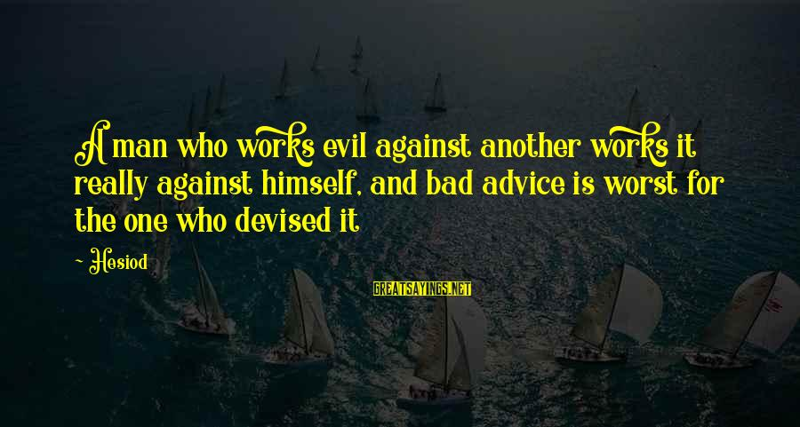 Bad Advice Sayings By Hesiod: A man who works evil against another works it really against himself, and bad advice