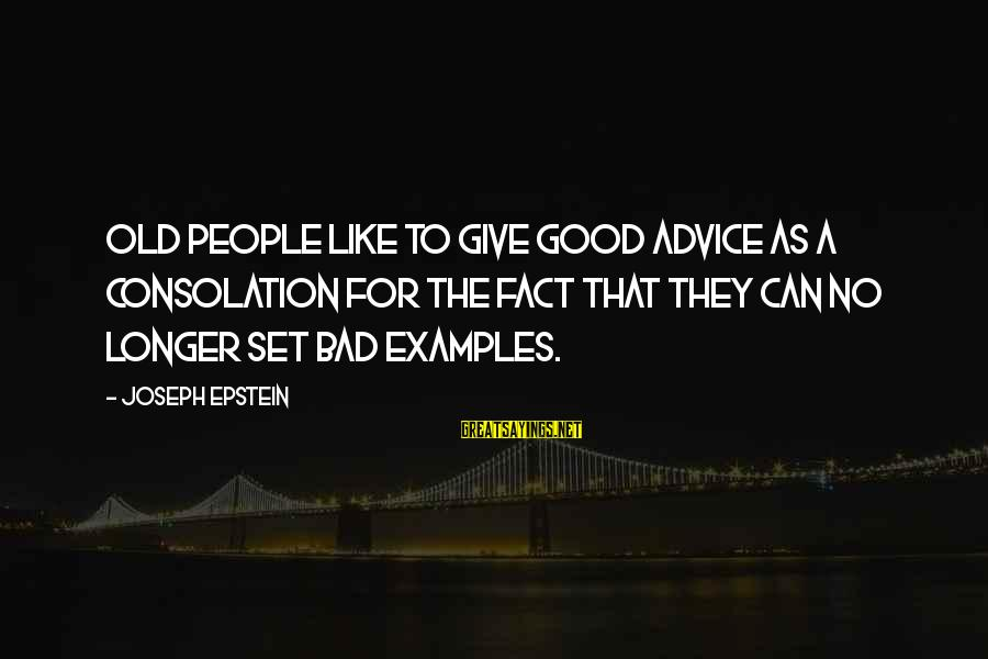 Bad Advice Sayings By Joseph Epstein: Old people like to give good advice as a consolation for the fact that they