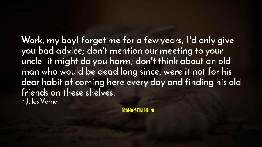 Bad Advice Sayings By Jules Verne: Work, my boy! forget me for a few years; I'd only give you bad advice;