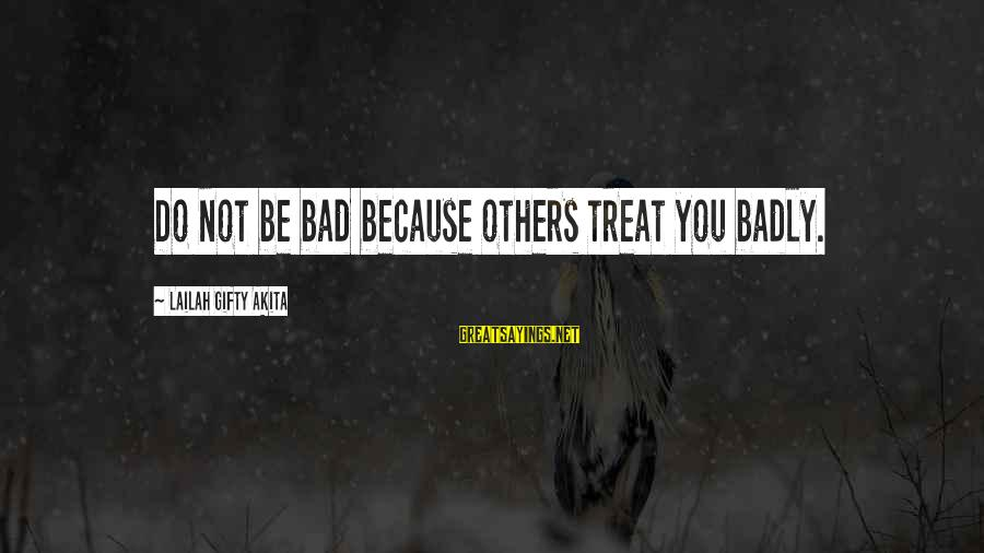 Bad Advice Sayings By Lailah Gifty Akita: Do not be bad because others treat you badly.