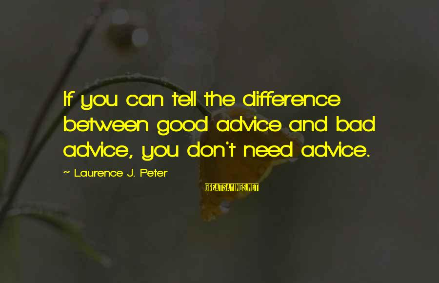Bad Advice Sayings By Laurence J. Peter: If you can tell the difference between good advice and bad advice, you don't need