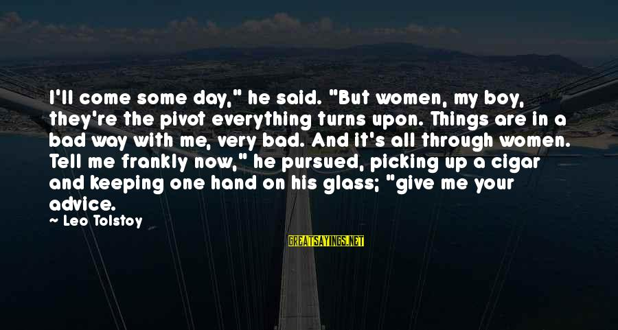 """Bad Advice Sayings By Leo Tolstoy: I'll come some day,"""" he said. """"But women, my boy, they're the pivot everything turns"""