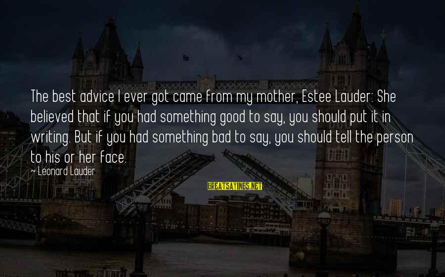 Bad Advice Sayings By Leonard Lauder: The best advice I ever got came from my mother, Estee Lauder: She believed that