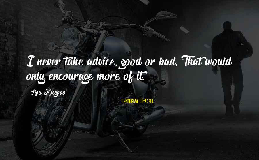 Bad Advice Sayings By Lisa Kleypas: I never take advice, good or bad. That would only encourage more of it.