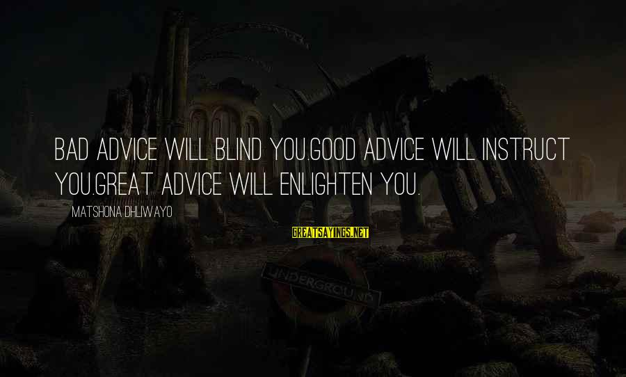 Bad Advice Sayings By Matshona Dhliwayo: Bad advice will blind you.Good advice will instruct you.Great advice will enlighten you.