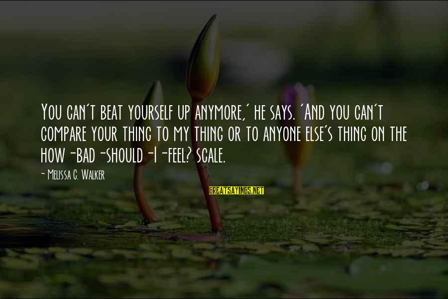 Bad Advice Sayings By Melissa C. Walker: You can't beat yourself up anymore,' he says. 'And you can't compare your thing to