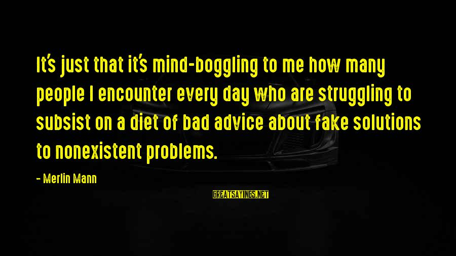 Bad Advice Sayings By Merlin Mann: It's just that it's mind-boggling to me how many people I encounter every day who