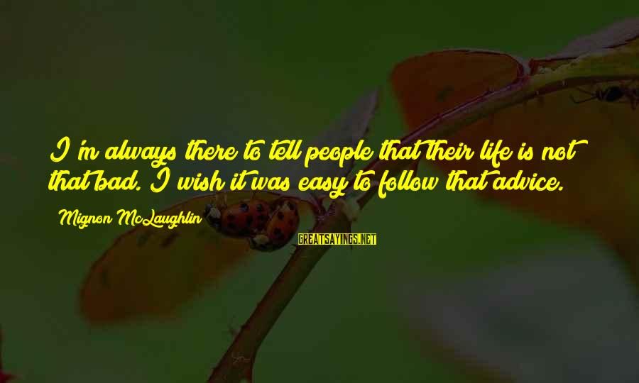 Bad Advice Sayings By Mignon McLaughlin: I'm always there to tell people that their life is not that bad. I wish