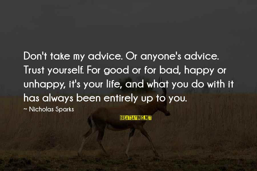Bad Advice Sayings By Nicholas Sparks: Don't take my advice. Or anyone's advice. Trust yourself. For good or for bad, happy