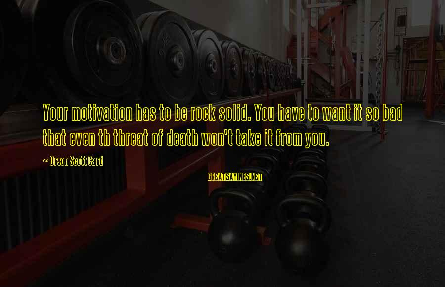Bad Advice Sayings By Orson Scott Card: Your motivation has to be rock solid. You have to want it so bad that