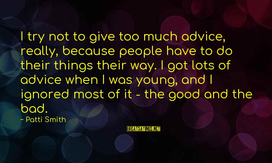 Bad Advice Sayings By Patti Smith: I try not to give too much advice, really, because people have to do their