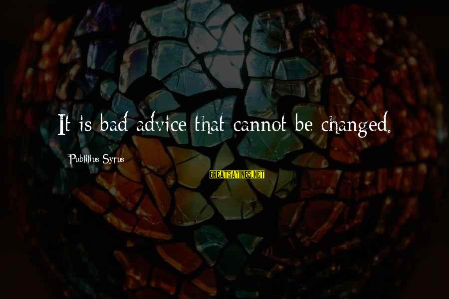 Bad Advice Sayings By Publilius Syrus: It is bad advice that cannot be changed.