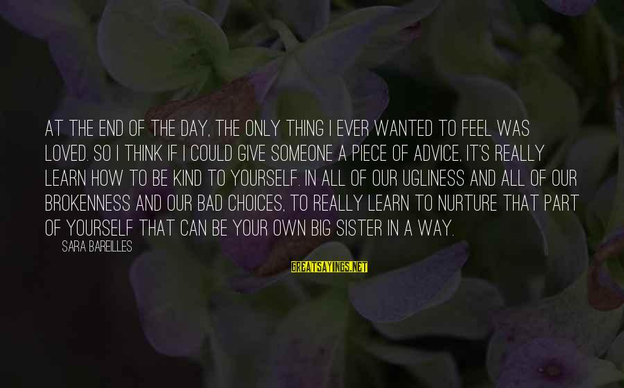Bad Advice Sayings By Sara Bareilles: At the end of the day, the only thing I ever wanted to feel was