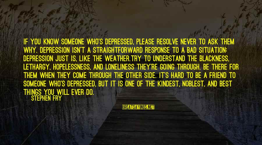 Bad Advice Sayings By Stephen Fry: If you know someone who's depressed, please resolve never to ask them why. Depression isn't