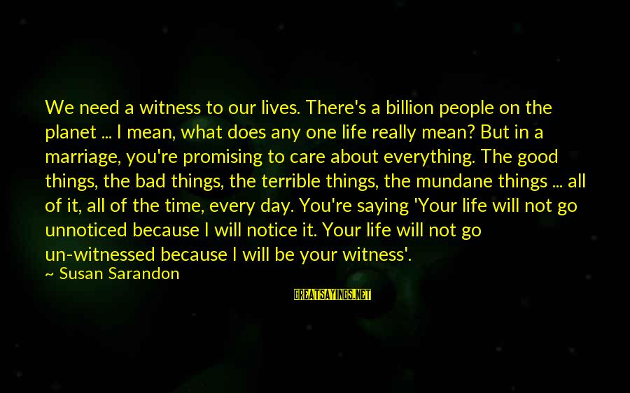 Bad Advice Sayings By Susan Sarandon: We need a witness to our lives. There's a billion people on the planet ...