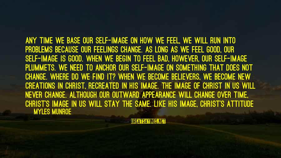 Bad Attitude Problems Sayings By Myles Munroe: Any time we base our self-image on how we feel, we will run into problems