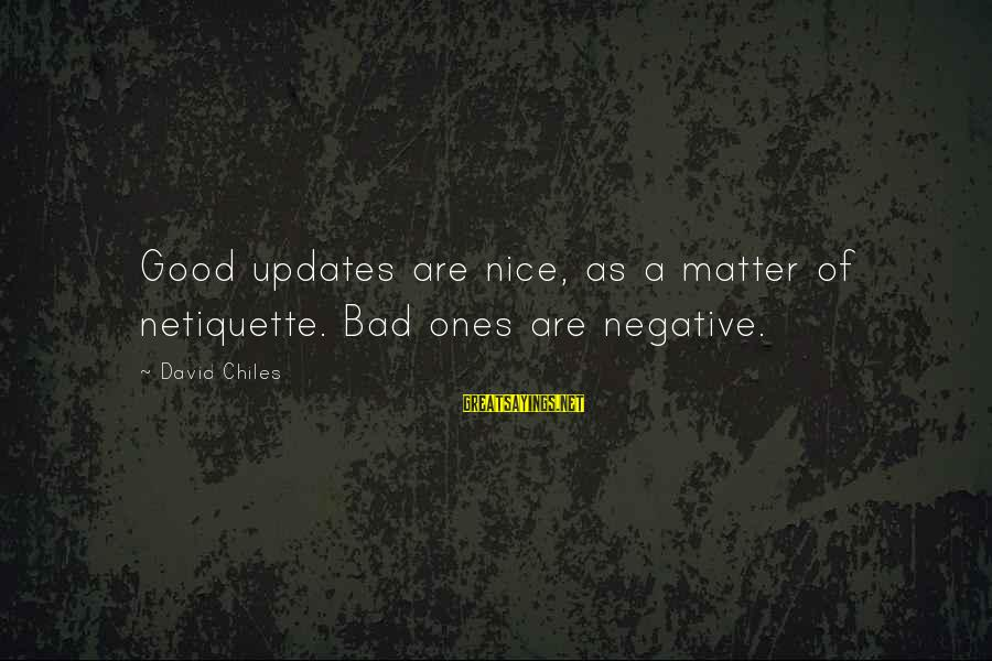 Bad Etiquette Sayings By David Chiles: Good updates are nice, as a matter of netiquette. Bad ones are negative.